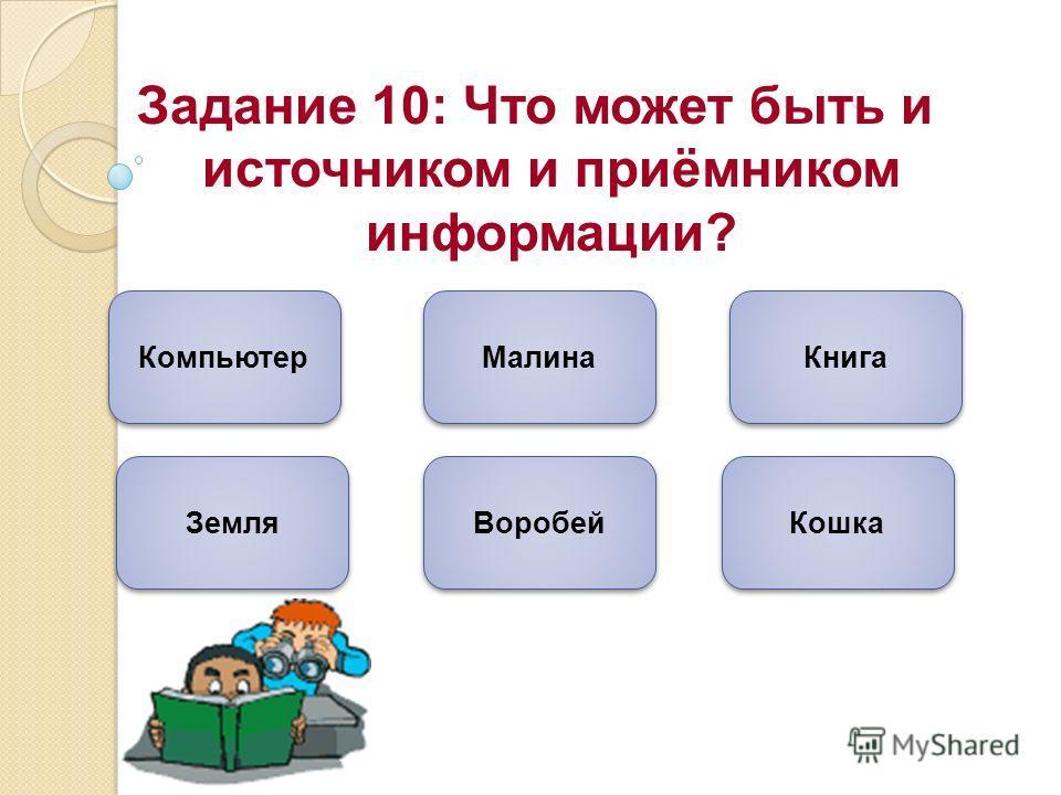 Задание 10: Что может быть и источником и приёмником информации? Компьютер Кошка Воробей Малина Земля Книга