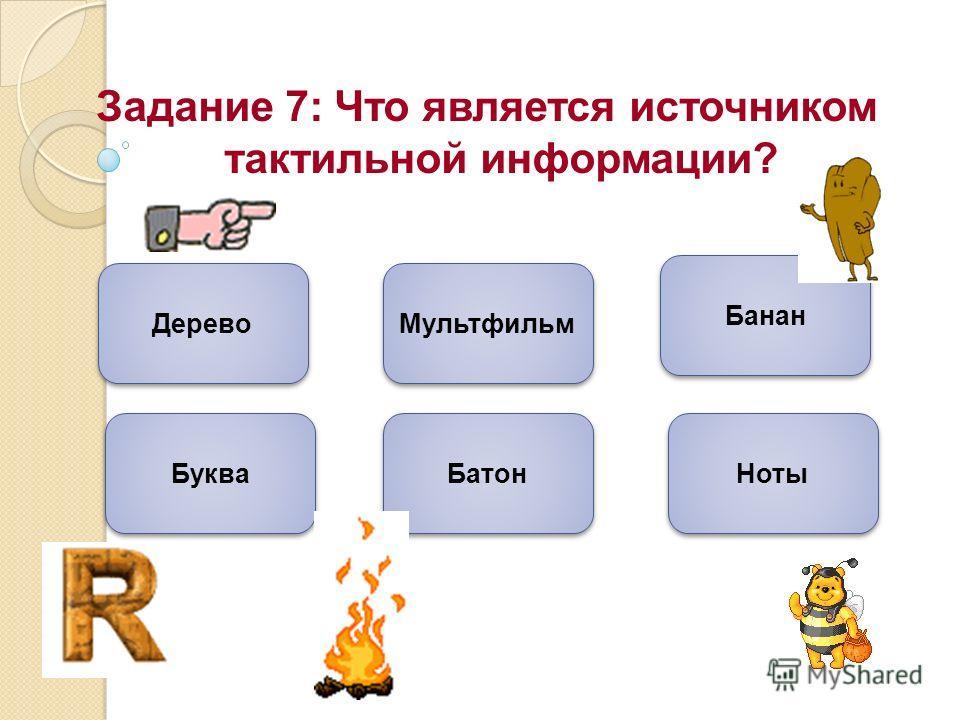 Задание 7: Что является источником тактильной информации? Дерево Банан Батон Мультфильм Буква Ноты