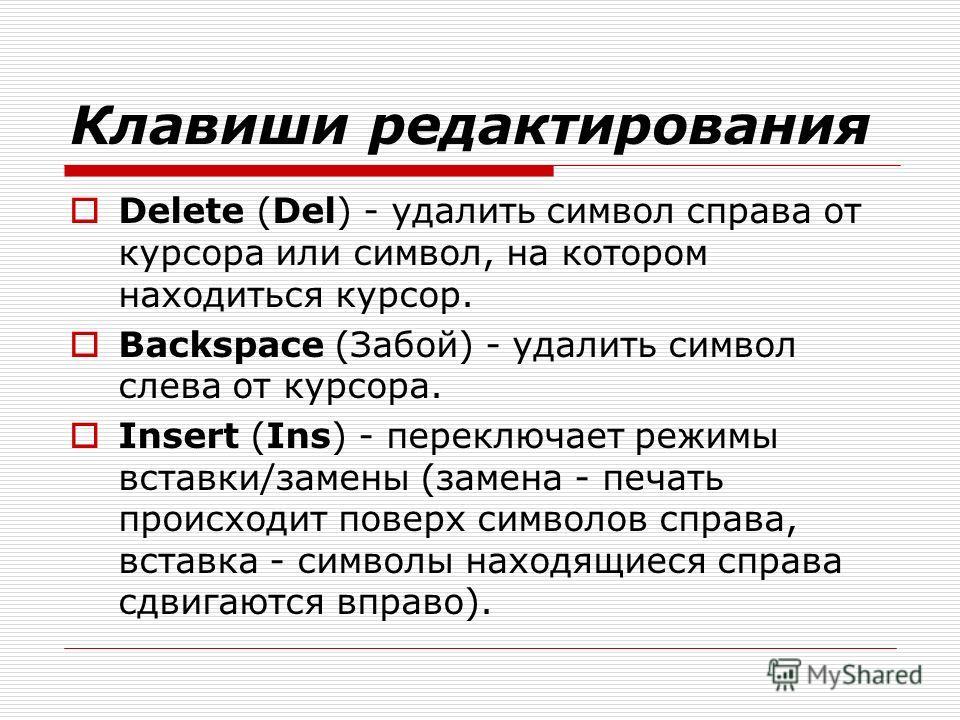 Клавиши редактирования Delete (Del) - удалить символ справа от курсора или символ, на котором находиться курсор. Backspace (Забой) - удалить символ слева от курсора. Insert (Ins) - переключает режимы вставки/замены (замена - печать происходит поверх