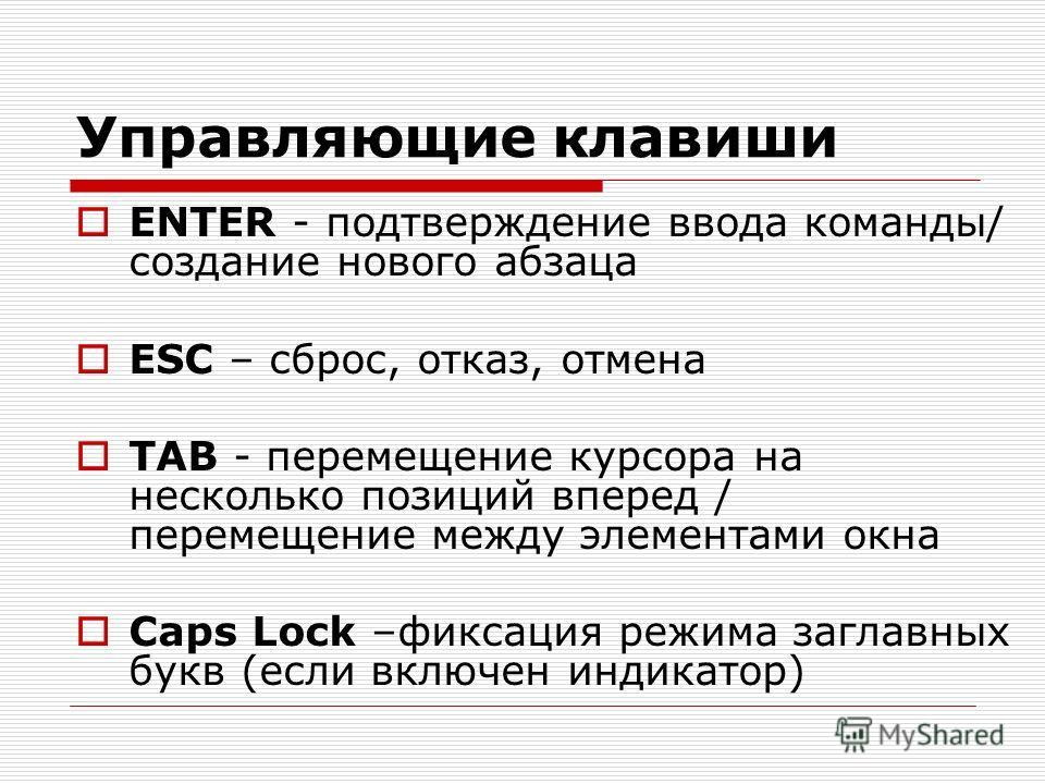 Управляющие клавиши ENTER - подтверждение ввода команды/ создание нового абзаца ESC – сброс, отказ, отмена TAB - перемещение курсора на несколько позиций вперед / перемещение между элементами окна Caps Lock –фиксация режима заглавных букв (если включ