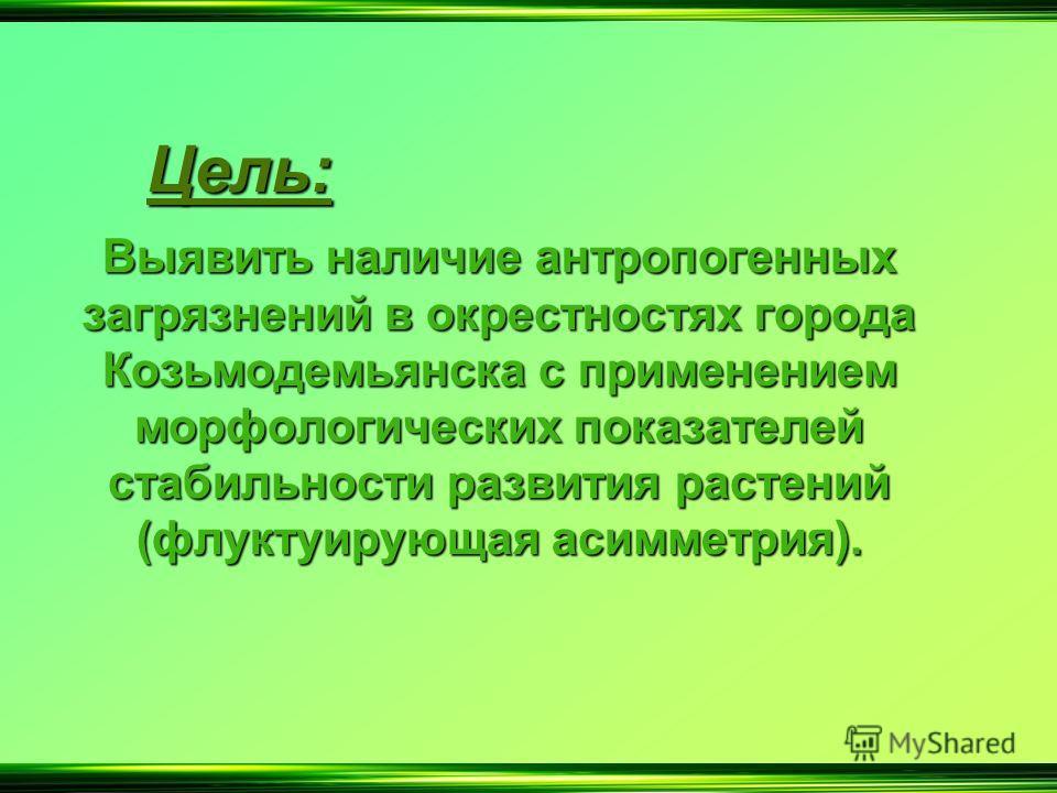 Ц ель: Выявить наличие антропогенных загрязнений в окрестностях города Козьмодемьянска с применением морфологических показателей стабильности развития растений (флуктуирующая асимметрия).