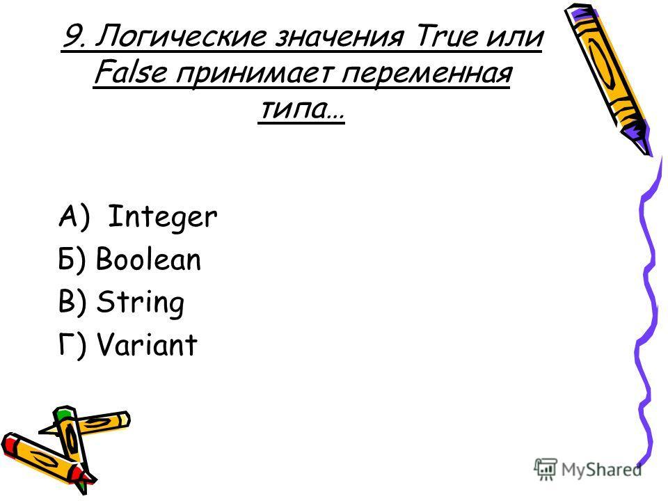9. Логические значения True или False принимает переменная типа… А) Integer Б) Boolean В) String Г) Variant