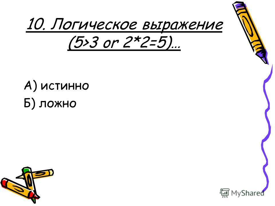 10. Логическое выражение (5>3 or 2*2=5)… А) истинно Б) ложно