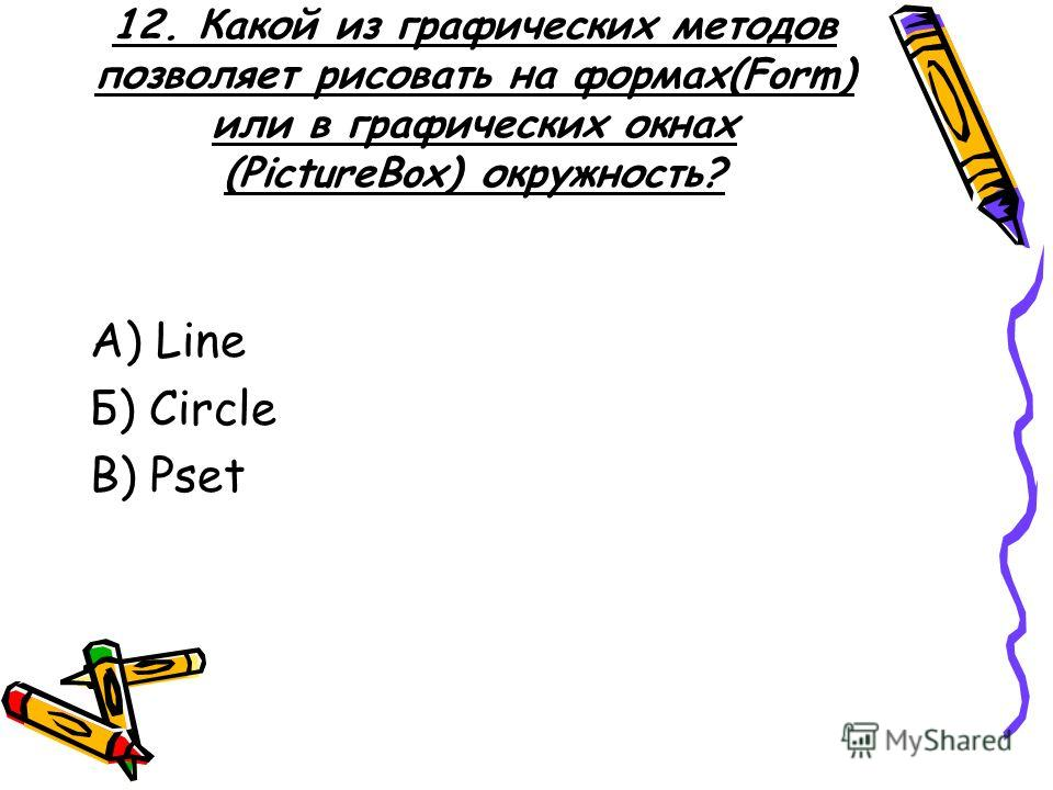 12. Какой из графических методов позволяет рисовать на формах(Form) или в графических окнах (PictureBox) окружность? А) Line Б) Circle В) Pset