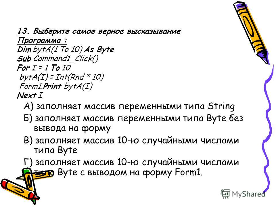 13. Выберите самое верное высказывание Программа : Dim bytA(1 To 10) As Byte Sub Command1_Click() For I = 1 To 10 bytA(I) = Int(Rnd * 10) Form1.Print bytA(I) Next I А) заполняет массив переменными типа String Б) заполняет массив переменными типа Byte