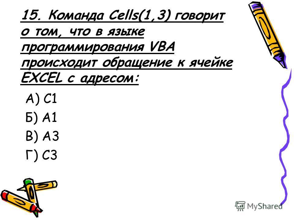 15. Команда Cells(1,3) говорит о том, что в языке программирования VBA происходит обращение к ячейке EXCEL с адресом: А) C1 Б) А1 В) А3 Г) С3