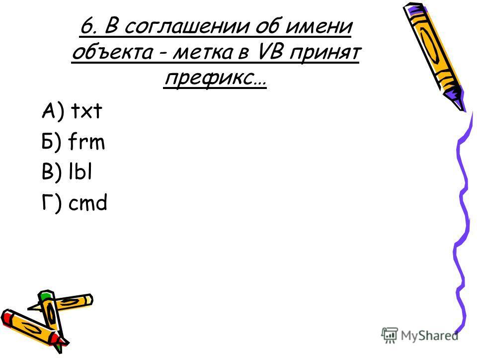 6. В соглашении об имени объекта - метка в VB принят префикс… A) txt Б) frm В) lbl Г) cmd