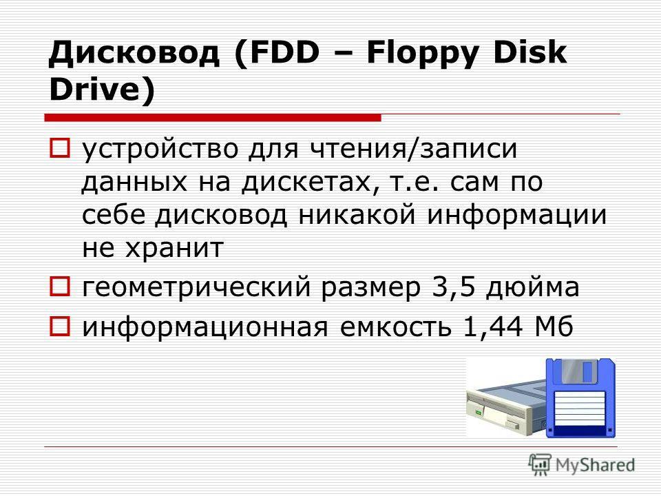 Дисковод (FDD – Floppy Disk Drive) устройство для чтения/записи данных на дискетах, т.е. сам по себе дисковод никакой информации не хранит геометрический размер 3,5 дюйма информационная емкость 1,44 Мб
