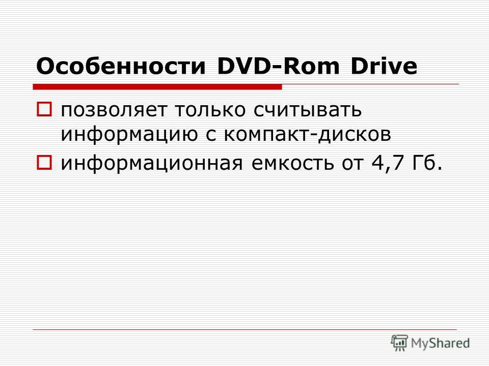 Особенности DVD-Rom Drive позволяет только считывать информацию с компакт-дисков информационная емкость от 4,7 Гб.