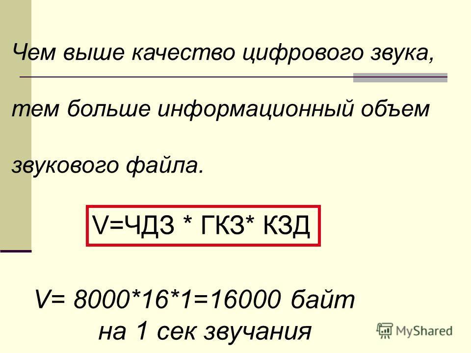 Чем выше качество цифрового звука, тем больше информационный объем звукового файла. V=ЧДЗ * ГКЗ* КЗД V= 8000*16*1=16000 байт на 1 сек звучания