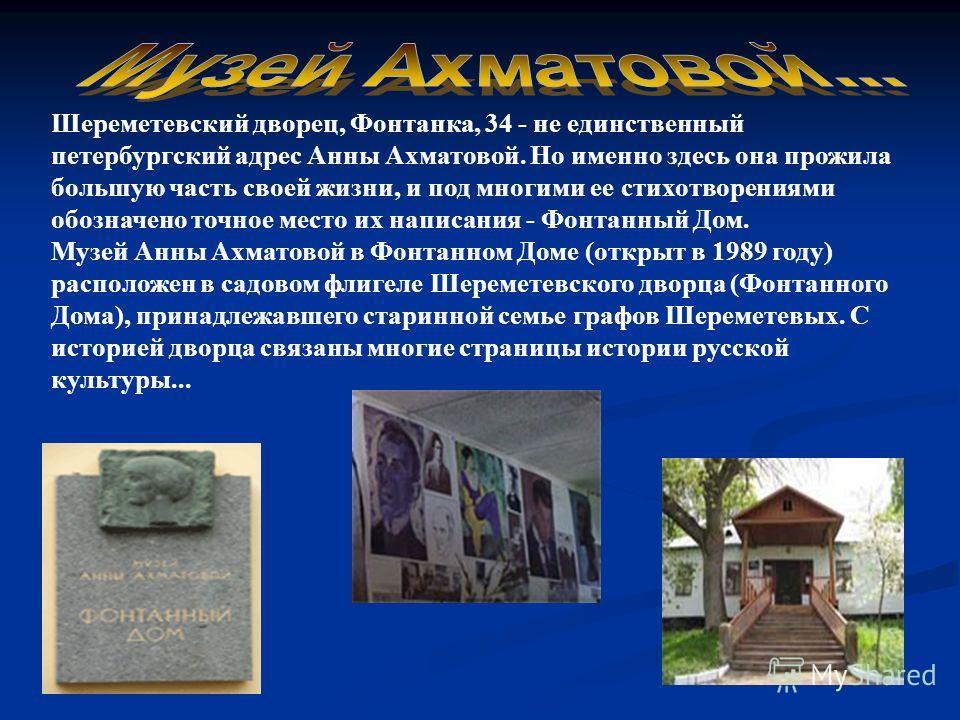 Шереметевский дворец, Фонтанка, 34 - не единственный петербургский адрес Анны Ахматовой. Но именно здесь она прожила большую часть своей жизни, и под многими ее стихотворениями обозначено точное место их написания - Фонтанный Дом. Музей Анны Ахматово