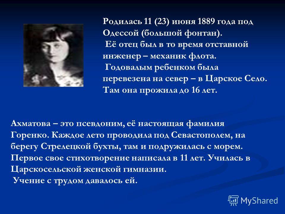 Родилась 11 (23) июня 1889 года под Одессой (большой фонтан). Её отец был в то время отставной инженер – механик флота. Годовалым ребенком была перевезена на север – в Царское Село. Там она прожила до 16 лет. Ахматова – это псевдоним, её настоящая фа