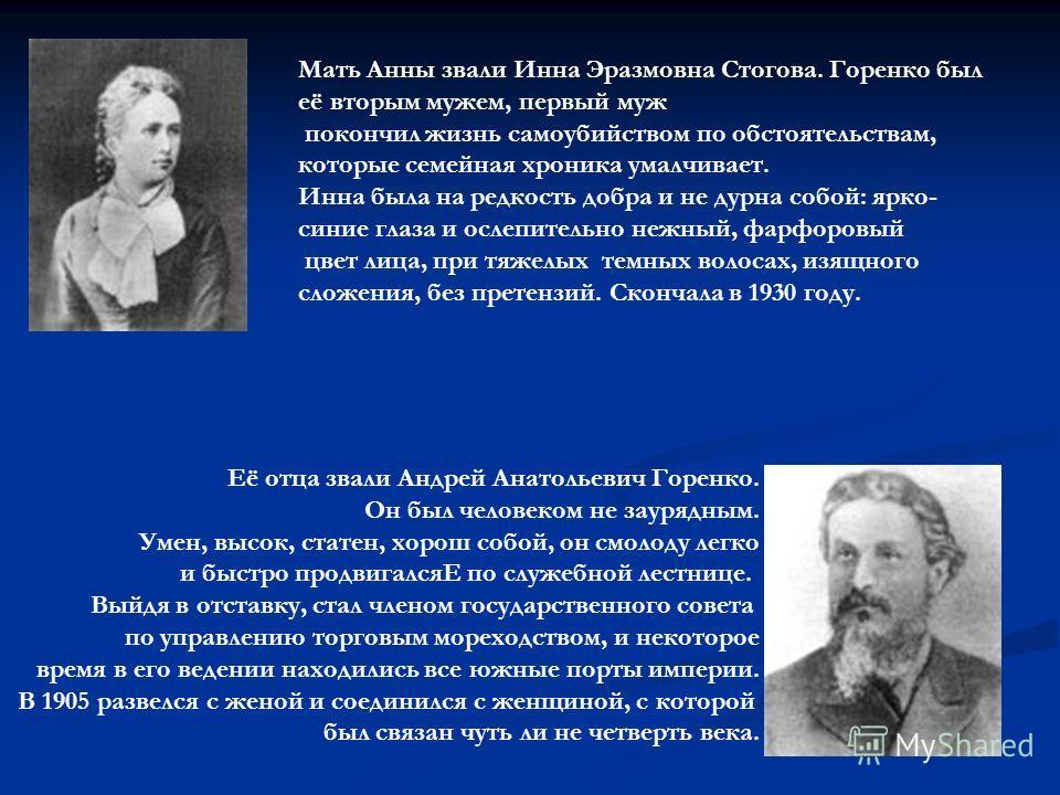 Её отца звали Андрей Анатольевич Горенко. Он был человеком не заурядным. Умен, высок, статен, хорош собой, он смолоду легко и быстро продвигалсяЕ по служебной лестнице. Выйдя в отставку, стал членом государственного совета по управлению торговым море