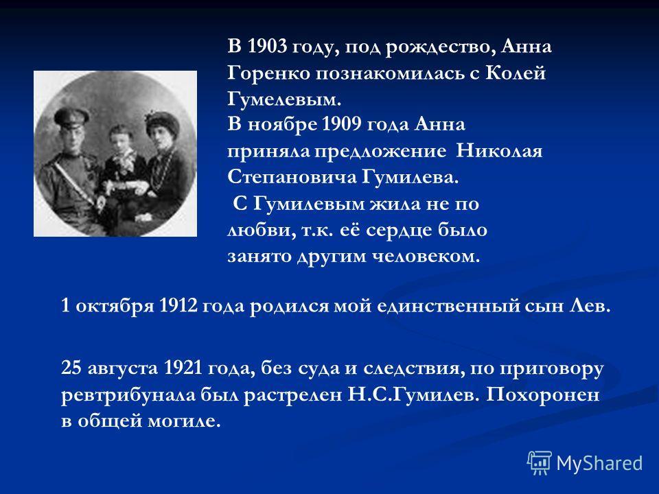 В ноябре 1909 года Анна приняла предложение Николая Степановича Гумилева. С Гумилевым жила не по любви, т.к. её сердце было занято другим человеком. В 1903 году, под рождество, Анна Горенко познакомилась с Колей Гумелевым. 1 октября 1912 года родился