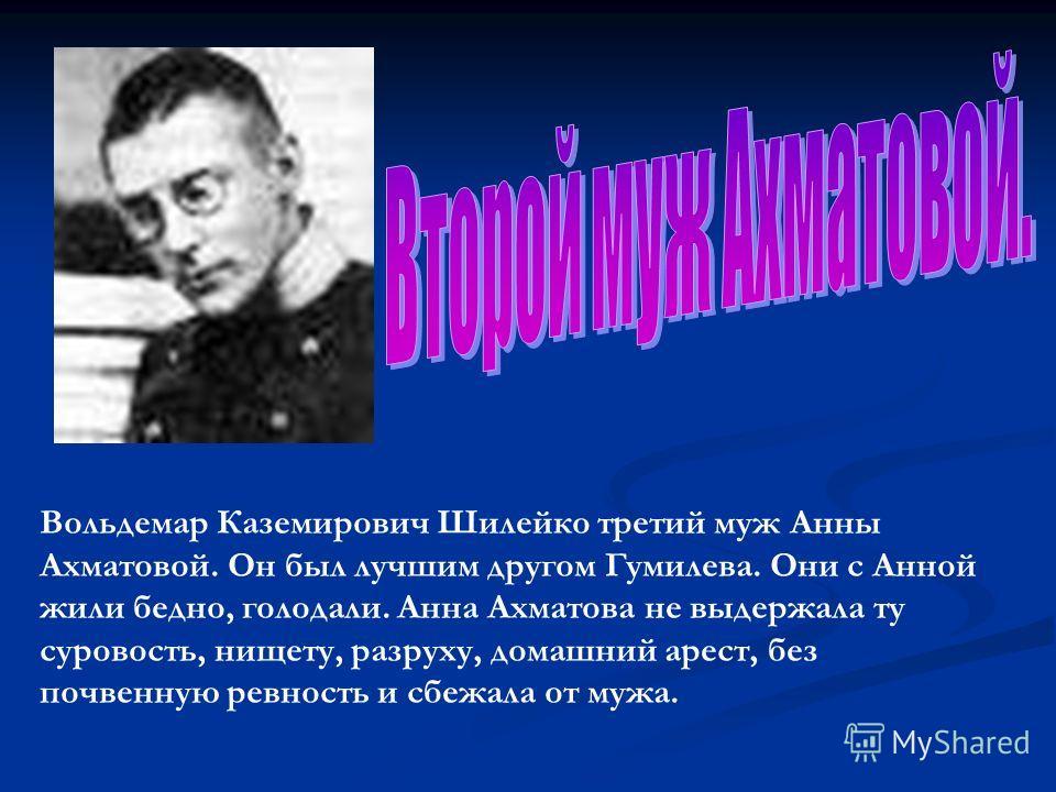 Вольдемар Каземирович Шилейко третий муж Анны Ахматовой. Он был лучшим другом Гумилева. Они с Анной жили бедно, голодали. Анна Ахматова не выдержала ту суровость, нищету, разруху, домашний арест, без почвенную ревность и сбежала от мужа.