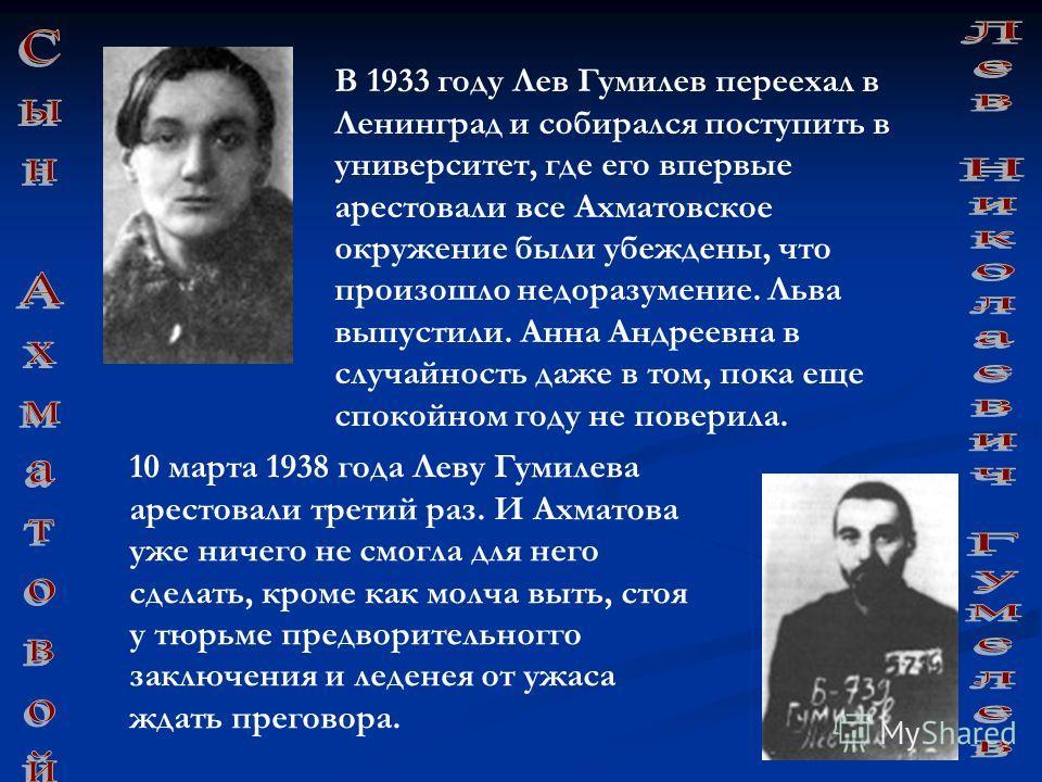 10 марта 1938 года Леву Гумилева арестовали третий раз. И Ахматова уже ничего не смогла для него сделать, кроме как молча выть, стоя у тюрьме предворительногго заключения и леденея от ужаса ждать преговора. В 1933 году Лев Гумилев переехал в Ленингра
