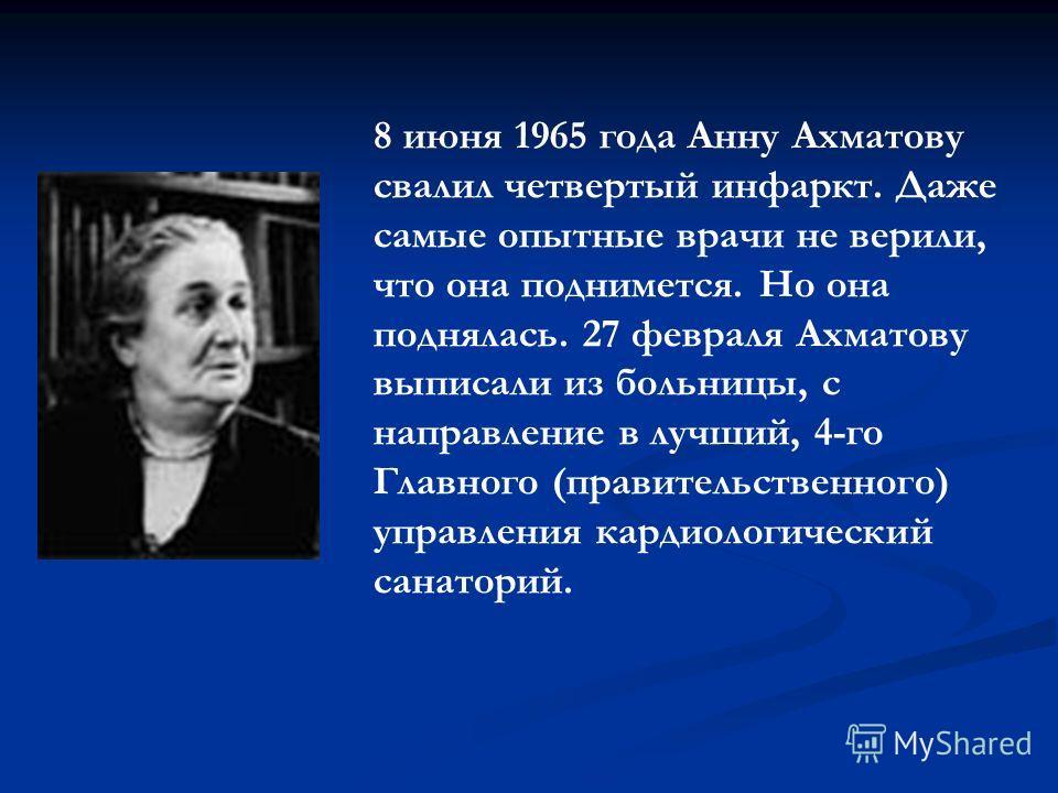 8 июня 1965 года Анну Ахматову свалил четвертый инфаркт. Даже самые опытные врачи не верили, что она поднимется. Но она поднялась. 27 февраля Ахматову выписали из больницы, с направление в лучший, 4-го Главного (правительственного) управления кардиол