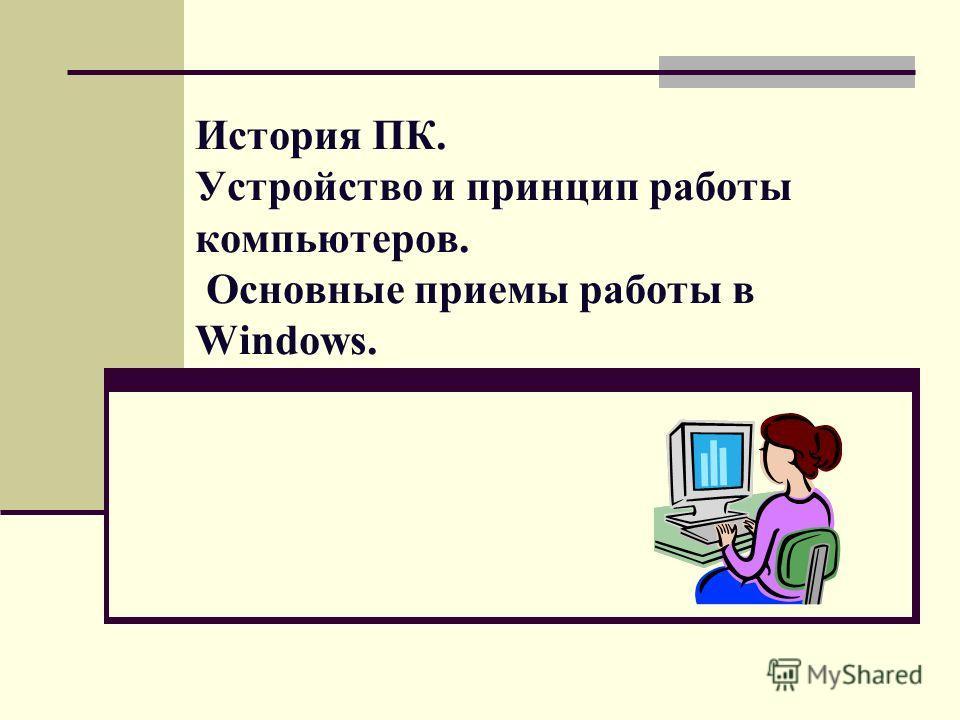 История ПК. Устройство и принцип работы компьютеров. Основные приемы работы в Windows.