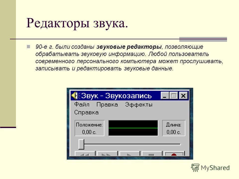 Редакторы звука. 90-е г. были созданы звуковые редакторы, позволяющие обрабатывать звуковую информацию. Любой пользователь современного персонального компьютера может прослушивать, записывать и редактировать звуковые данные.