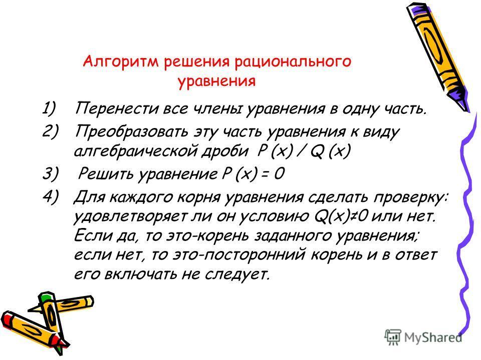 Алгоритм решения рационального уравнения 1)Перенести все члены уравнения в одну часть. 2)Преобразовать эту часть уравнения к виду алгебраической дроби P (x) / Q (x) 3) Решить уравнение P (x) = 0 4)Для каждого корня уравнения сделать проверку: удовлет