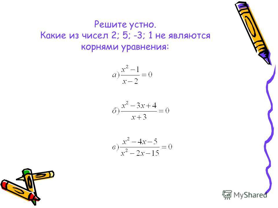 Решите устно. Какие из чисел 2; 5; -3; 1 не являются корнями уравнения: