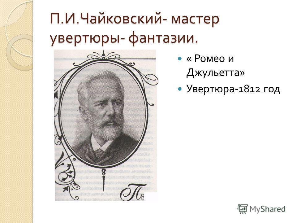 П. И. Чайковский - мастер увертюры - фантазии. « Ромео и Джульетта » Увертюра -1812 год