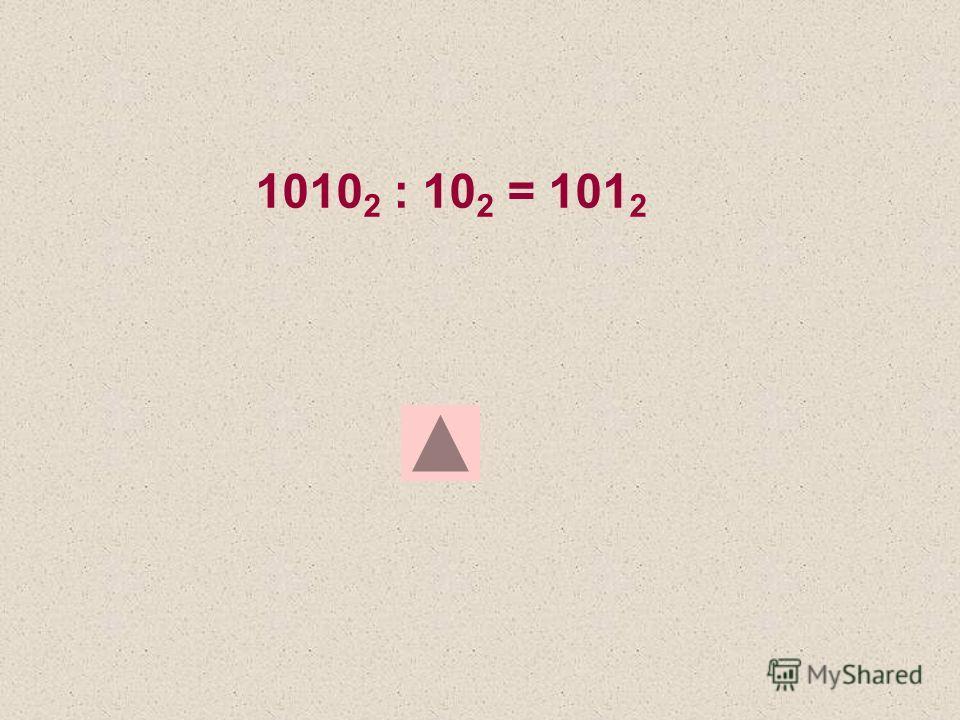 1010 2 : 10 2 = 101 2