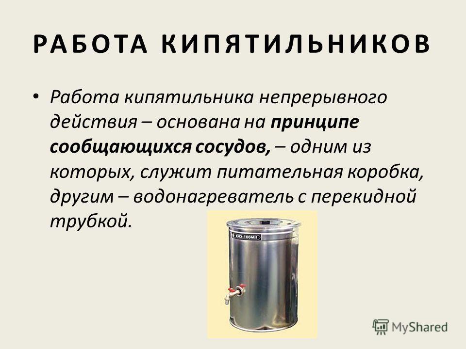 РАБОТА КИПЯТИЛЬНИКОВ Работа кипятильника непрерывного действия – основана на принципе сообщающихся сосудов, – одним из которых, служит питательная коробка, другим – водонагреватель с перекидной трубкой.