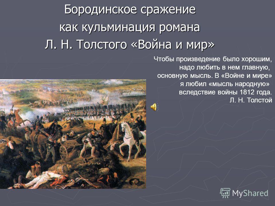 Бородинское сражение как кульминация романа Л. Н. Толстого «Война и мир» Чтобы произведение было хорошим, надо любить в нем главную, основную мысль. В «Войне и мире» я любил «мысль народную» вследствие войны 1812 года. Л. Н. Толстой