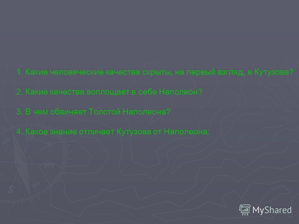 1. Какие человеческие качества скрыты, на первый взгляд, в Кутузове? 2. Какие качества воплощает в себе Наполеон? 3. В чем обвиняет Толстой Наполеона? 4. Какое знание отличает Кутузова от Наполеона.