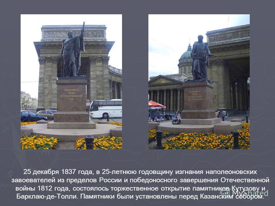 25 декабря 1837 года, в 25-летнюю годовщину изгнания наполеоновских завоевателей из пределов России и победоносного завершения Отечественной войны 1812 года, состоялось торжественное открытие памятников Кутузову и Барклаю-де-Толли. Памятники были уст