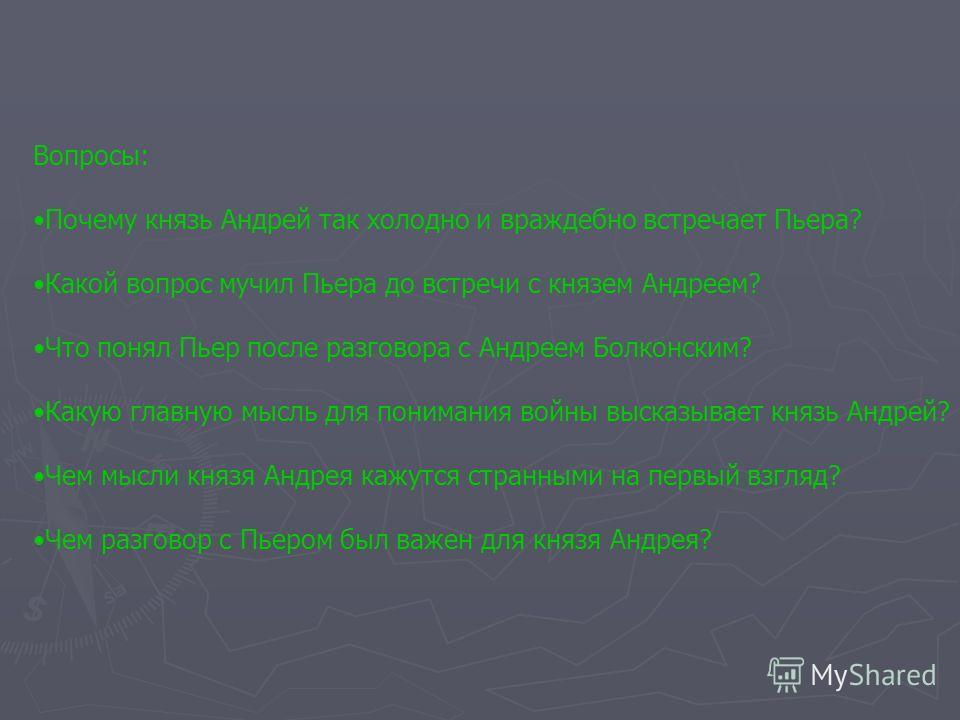 Вопросы: Почему князь Андрей так холодно и враждебно встречает Пьера? Какой вопрос мучил Пьера до встречи с князем Андреем? Что понял Пьер после разговора с Андреем Болконским? Какую главную мысль для понимания войны высказывает князь Андрей? Чем мыс