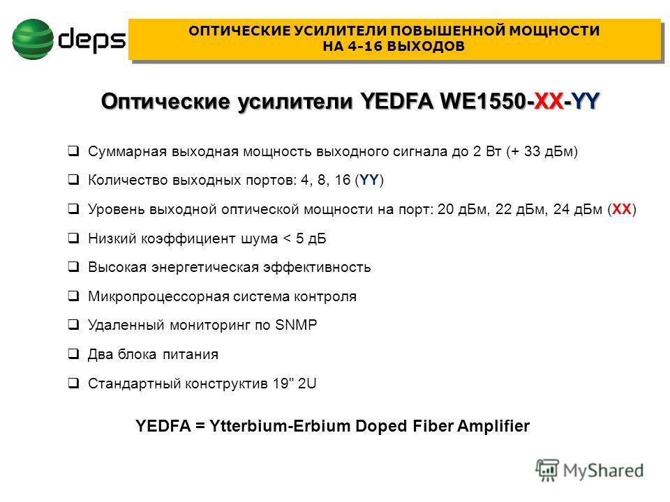 Суммарная выходная мощность выходного сигнала до 2 Вт (+ 33 дБм) Количество выходных портов: 4, 8, 16 (YY) Уровень выходной оптической мощности на порт: 20 дБм, 22 дБм, 24 дБм (XX) Низкий коэффициент шума < 5 дБ Высокая энергетическая эффективность М