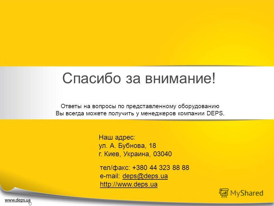 Спасибо за внимание! Ответы на вопросы по представленному оборудованию Вы всегда можете получить у менеджеров компании DEPS. Наш адрес: ул. А. Бубнова, 18 г. Киев, Украина, 03040 тел/факс: +380 44 323 88 88 e-mail: deps@deps.ua http://www.deps.ua
