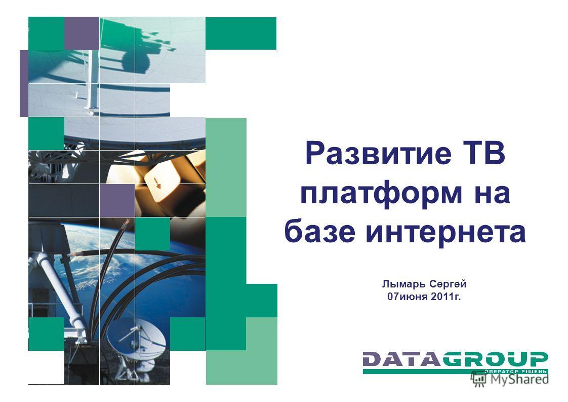Развитие ТВ платформ на базе интернета Лымарь Сергей 07июня 2011г.