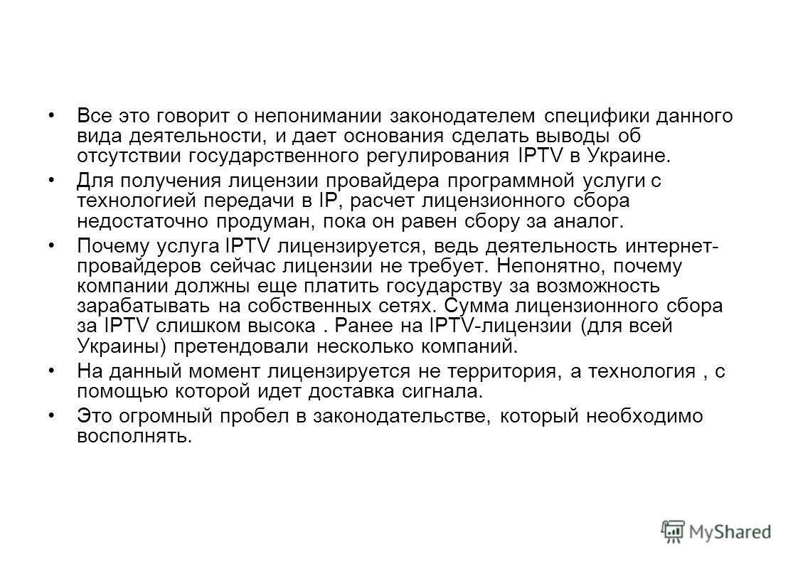 Все это говорит о непонимании законодателем специфики данного вида деятельности, и дает основания сделать выводы об отсутствии государственного регулирования IPTV в Украине. Для получения лицензии провайдера программной услуги с технологией передачи