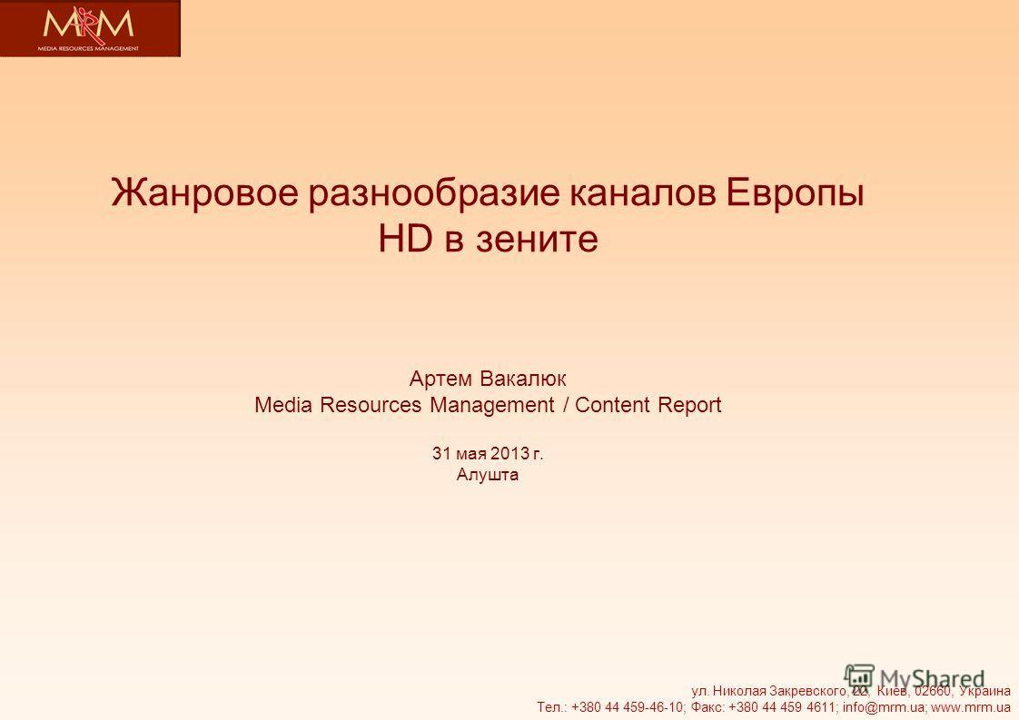 Жанровое разнообразие каналов Европы HD в зените Артем Вакалюк Media Resources Management / Content Report 31 мая 2013 г. Алушта ул. Николая Закревского, 22, Киев, 02660, Украина Тел.: +380 44 459-46-10; Факс: +380 44 459 4611; info@mrm.ua; www.mrm.u