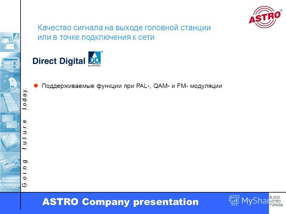 G o i n g f u t u r e t o d a y. © 2010 ASTRO TVPMSB ASTRO Company presentation Поддерживаемые функции при PAL-, QAM- и FM- модуляции Качество сигнала на выходе головной станции или в точке подключения к сети