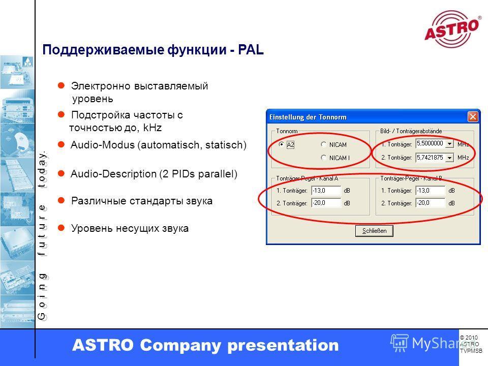 G o i n g f u t u r e t o d a y. © 2010 ASTRO TVPMSB ASTRO Company presentation Поддерживаемые функции - PAL Электронно выставляемый уровень Подстройка частоты с точностью до, kHz Различные стандарты звука Уровень несущих звука Audio-Modus (automatis