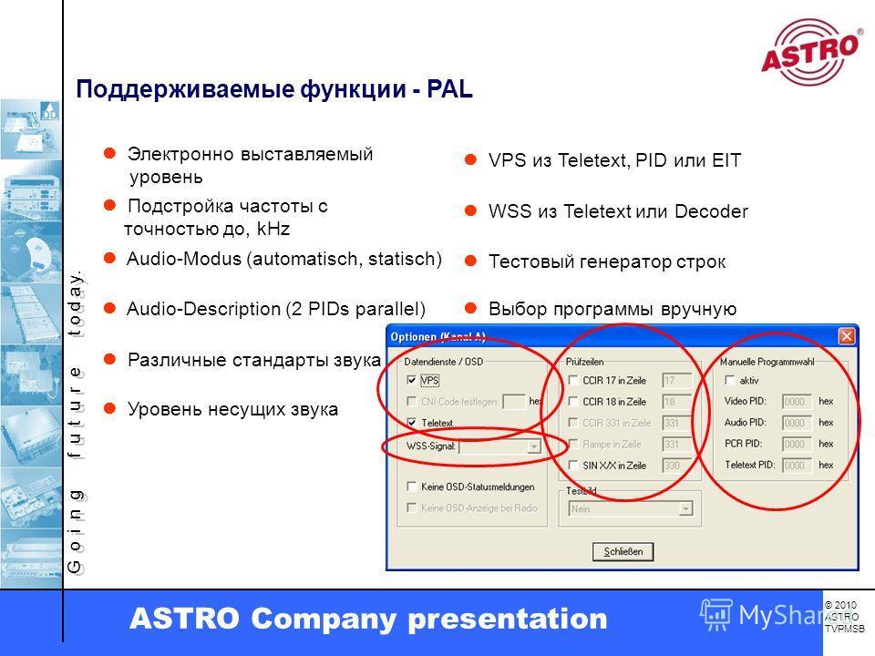 G o i n g f u t u r e t o d a y. © 2010 ASTRO TVPMSB ASTRO Company presentation Поддерживаемые функции - PAL Электронно выставляемый уровень Подстройка частоты с точностью до, kHz Audio-Modus (automatisch, statisch) Audio-Description (2 PIDs parallel