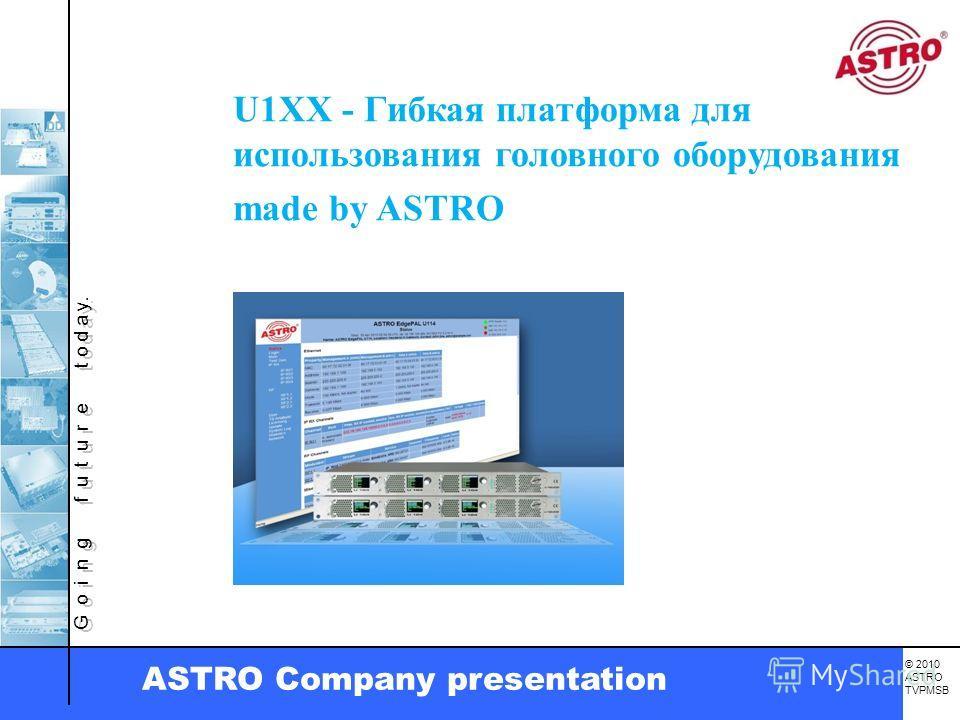 G o i n g f u t u r e t o d a y. © 2010 ASTRO TVPMSB ASTRO Company presentation U1XX - Гибкая платформа для использования головного оборудования made by ASTRO