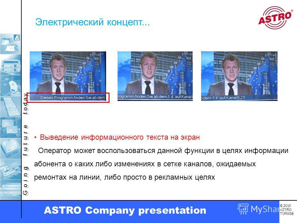G o i n g f u t u r e t o d a y. © 2010 ASTRO TVPMSB ASTRO Company presentation Выведение информационного текста на экран Оператор может воспользоваться данной функции в целях информации абонента о каких либо изменениях в сетке каналов, ожидаемых рем
