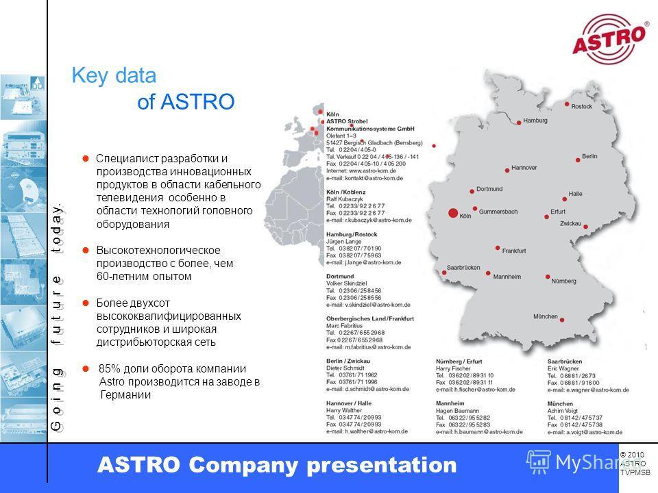 G o i n g f u t u r e t o d a y. © 2010 ASTRO TVPMSB ASTRO Company presentation Key data of ASTRO Специалист разработки и производства инновационных продуктов в области кабельного телевидения особенно в области технологий головного оборудования Высок