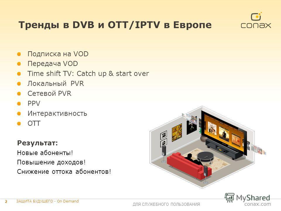 conax.com ДЛЯ СЛУЖЕБНОГО ПОЛЬЗОВАНИЯ Тренды в DVB и OTT/IPTV в Европе 2 ЗАЩИТА БУДУЩЕГО - On Demand Подписка на VOD Передача VOD Time shift TV: Catch up & start over Локальный PVR Сетевой PVR PPV Интерактивность OTT Результат: Новые абоненты! Повышен