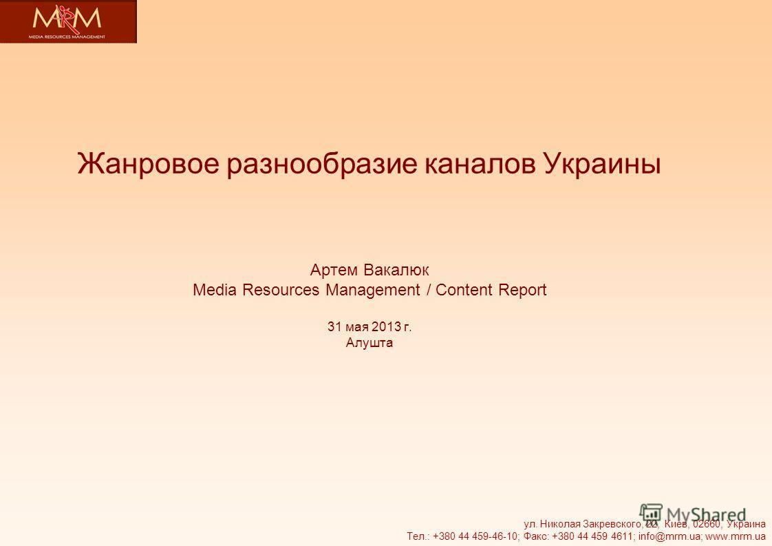 Жанровое разнообразие каналов Украины Артем Вакалюк Media Resources Management / Content Report 31 мая 2013 г. Алушта ул. Николая Закревского, 22, Киев, 02660, Украина Тел.: +380 44 459-46-10; Факс: +380 44 459 4611; info@mrm.ua; www.mrm.ua