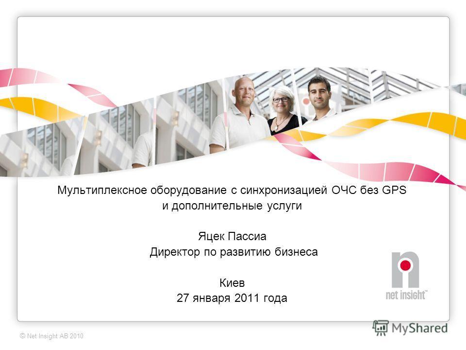© Net Insight AB 2009 Мультиплексное оборудование с синхронизацией ОЧС без GPS и дополнительные услуги Яцек Пассиа Директор по развитию бизнеса Киев 27 января 2011 года © Net Insight AB 2010