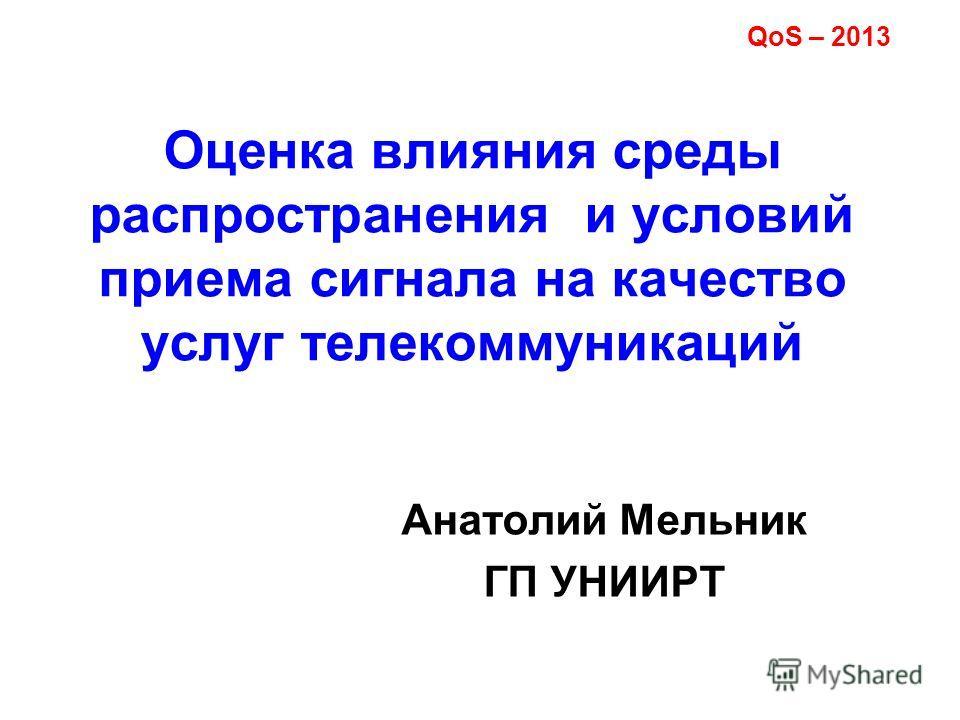 Оценка влияния среды распространения и условий приема сигнала на качество услуг телекоммуникаций Анатолий Мельник ГП УНИИРТ QoS – 2013