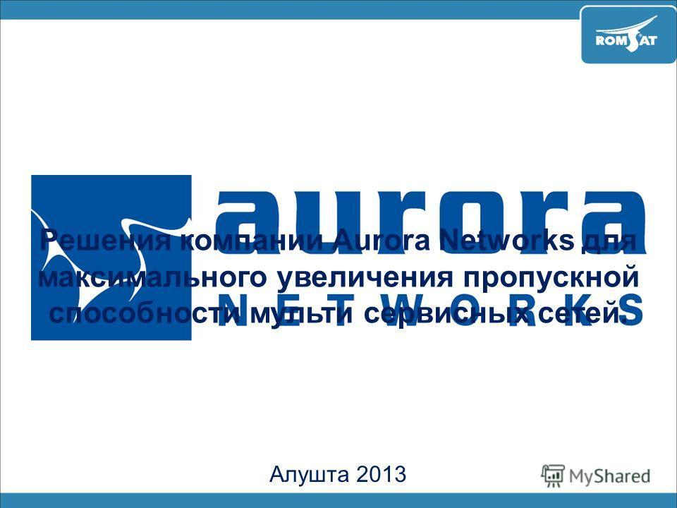 Решения компании Aurora Networks для максимального увеличения пропускной способности мульти сервисных сетей. Алушта 2013