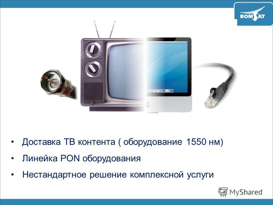 Доставка ТВ контента ( оборудование 1550 нм) Линейка PON оборудования Нестандартное решение комплексной услуги