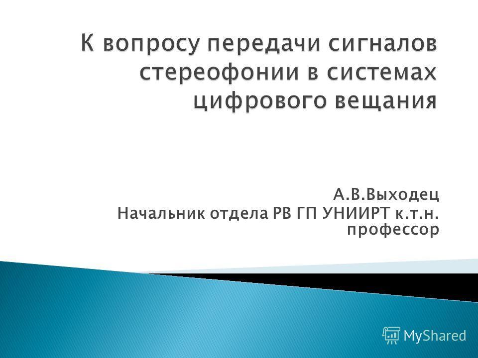 А.В.Выходец Начальник отдела РВ ГП УНИИРТ к.т.н. профессор